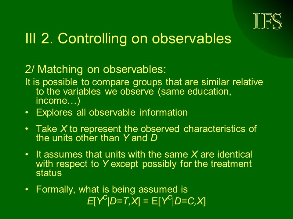 III 2. Controlling on observables 2/ Matching on observables: It is possible to compare groups that are similar relative to the variables we observe (