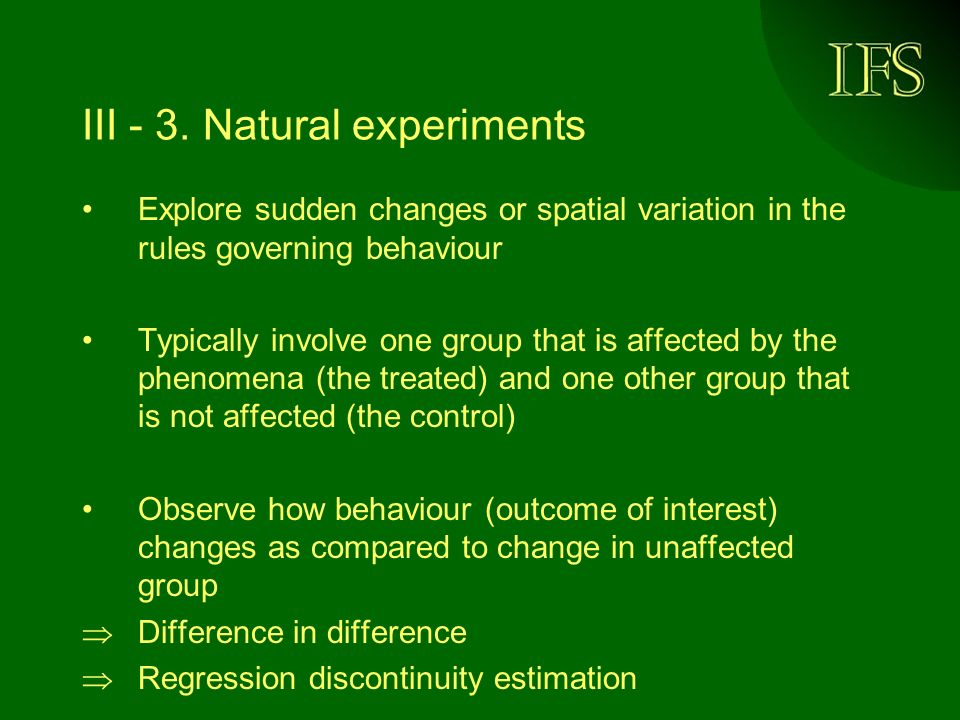 III - 3. Natural experiments Explore sudden changes or spatial variation in the rules governing behaviour Typically involve one group that is affected