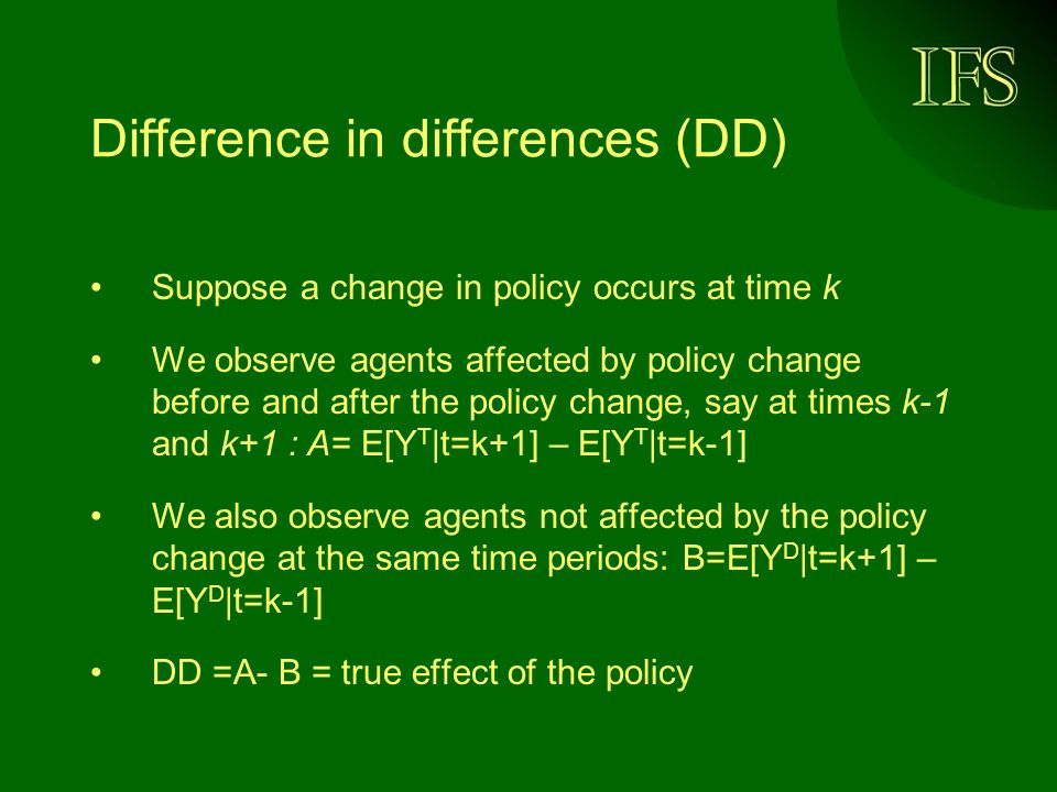 Difference in differences (DD) Suppose a change in policy occurs at time k We observe agents affected by policy change before and after the policy change, say at times k-1 and k+1 : A= E[Y T |t=k+1] – E[Y T |t=k-1] We also observe agents not affected by the policy change at the same time periods: B=E[Y D |t=k+1] – E[Y D |t=k-1] DD =A- B = true effect of the policy