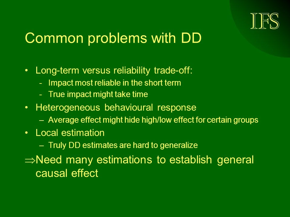 Common problems with DD Long-term versus reliability trade-off: -Impact most reliable in the short term -True impact might take time Heterogeneous behavioural response –Average effect might hide high/low effect for certain groups Local estimation –Truly DD estimates are hard to generalize Need many estimations to establish general causal effect