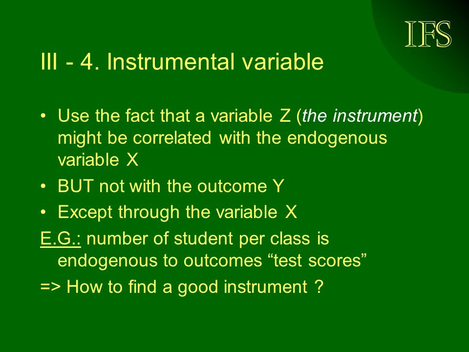 III - 4. Instrumental variable Use the fact that a variable Z (the instrument) might be correlated with the endogenous variable X BUT not with the out