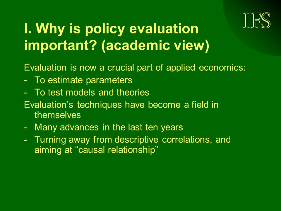 I. Why is policy evaluation important? (academic view) Evaluation is now a crucial part of applied economics: -To estimate parameters -To test models