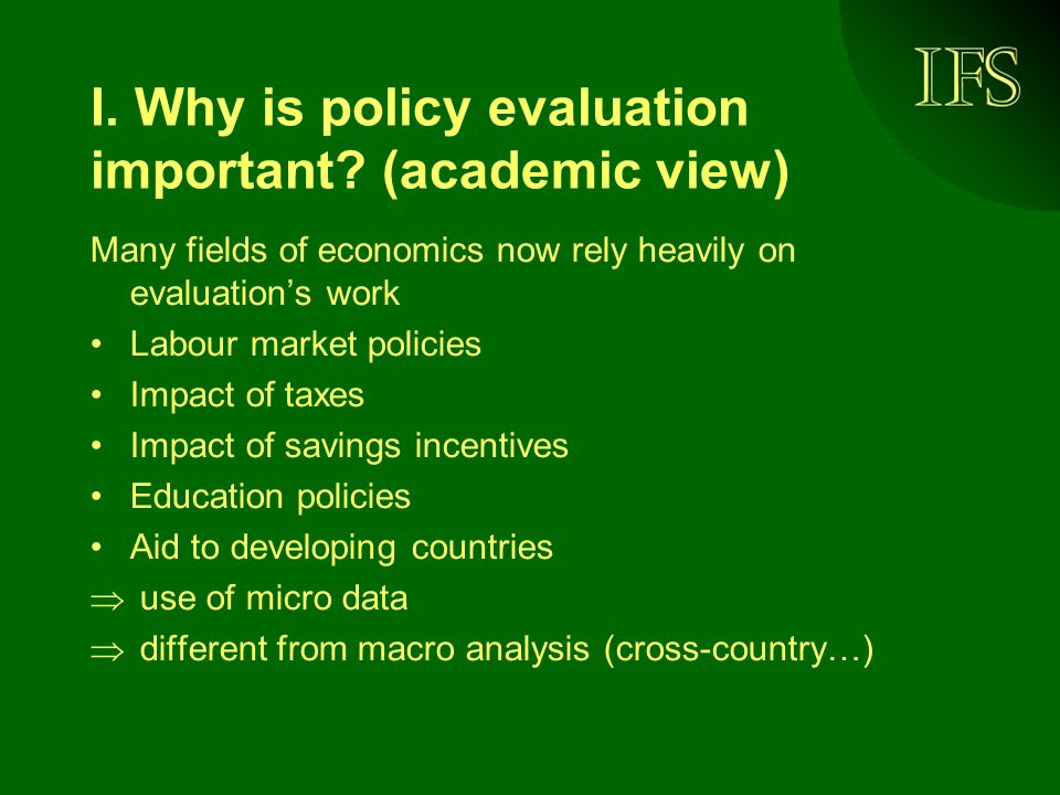 I. Why is policy evaluation important? (academic view) Many fields of economics now rely heavily on evaluations work Labour market policies Impact of