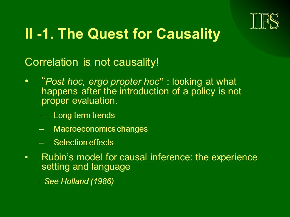II -1. The Quest for Causality Correlation is not causality! Post hoc, ergo propter hoc : looking at what happens after the introduction of a policy i