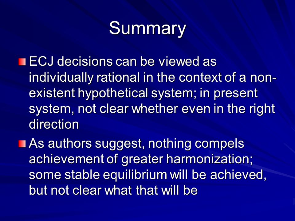 Summary ECJ decisions can be viewed as individually rational in the context of a non- existent hypothetical system; in present system, not clear whether even in the right direction As authors suggest, nothing compels achievement of greater harmonization; some stable equilibrium will be achieved, but not clear what that will be