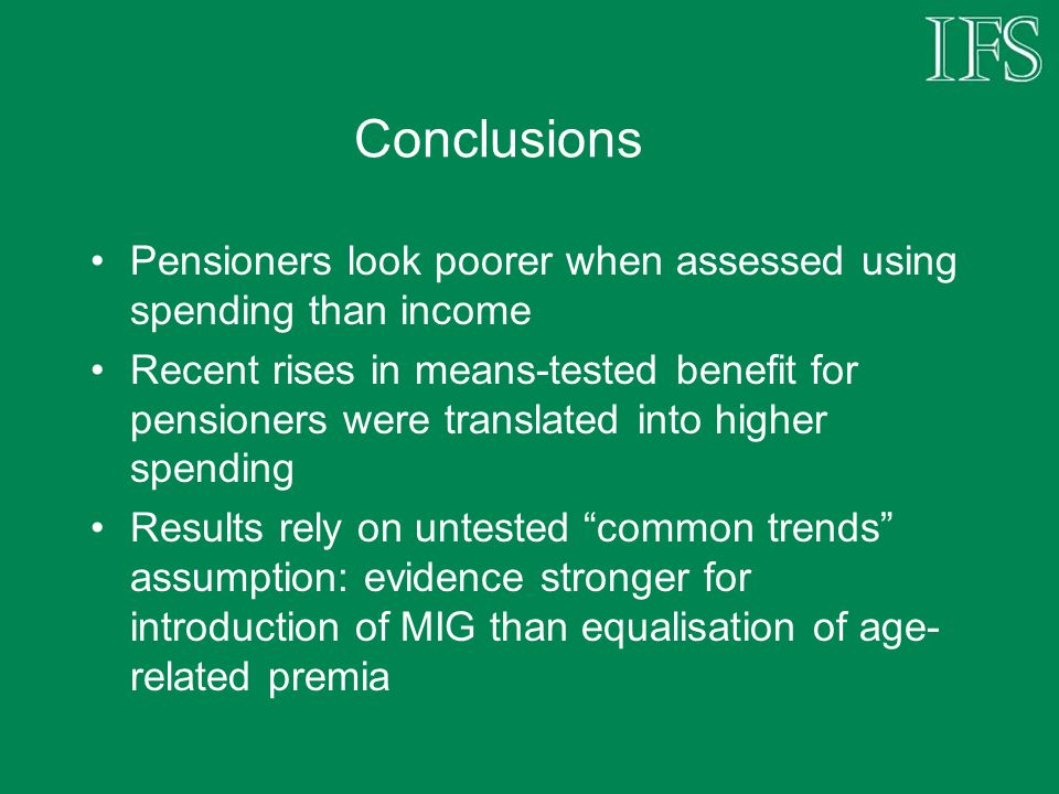Conclusions Pensioners look poorer when assessed using spending than income Recent rises in means-tested benefit for pensioners were translated into higher spending Results rely on untested common trends assumption: evidence stronger for introduction of MIG than equalisation of age- related premia