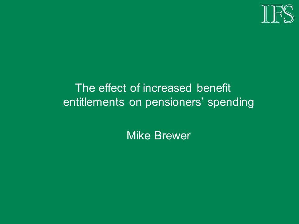 The effect of increased benefit entitlements on pensioners spending Mike Brewer