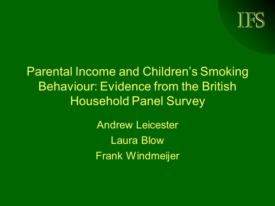 IFS Parental Income and Childrens Smoking Behaviour: Evidence from the British Household Panel Survey Andrew Leicester Laura Blow Frank Windmeijer