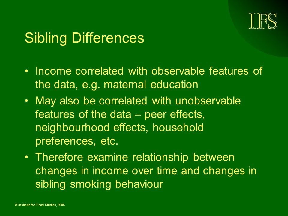 © Institute for Fiscal Studies, 2005 Sibling Differences Income correlated with observable features of the data, e.g.