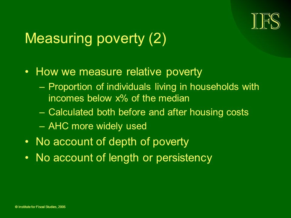 © Institute for Fiscal Studies, 2005 Measuring poverty (2) How we measure relative poverty –Proportion of individuals living in households with income
