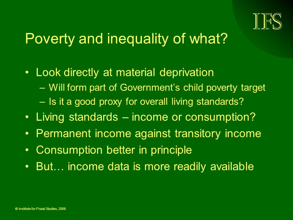 © Institute for Fiscal Studies, 2005 Poverty and inequality of what.