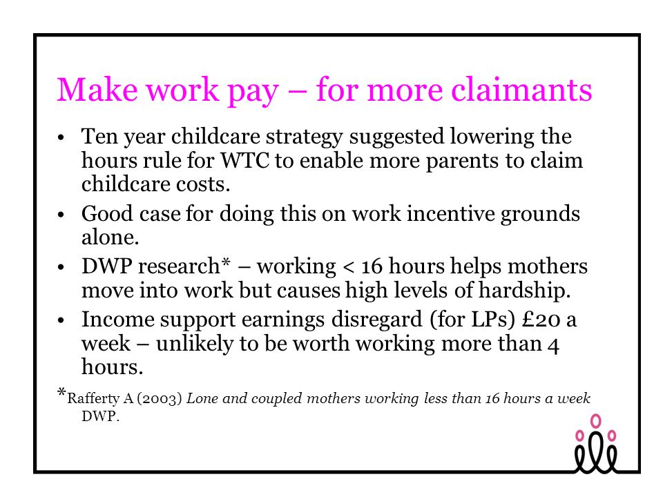 Make work pay – for more claimants Ten year childcare strategy suggested lowering the hours rule for WTC to enable more parents to claim childcare costs.