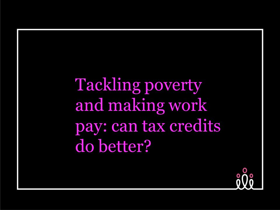 Tackling poverty and making work pay: can tax credits do better