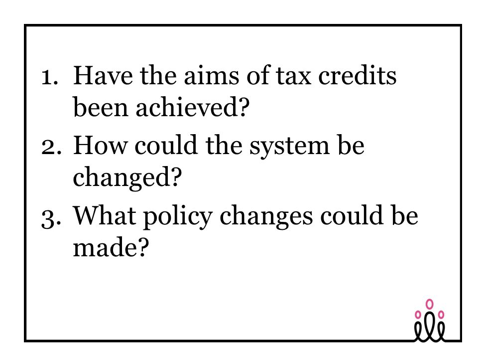 1.Have the aims of tax credits been achieved. 2.How could the system be changed.