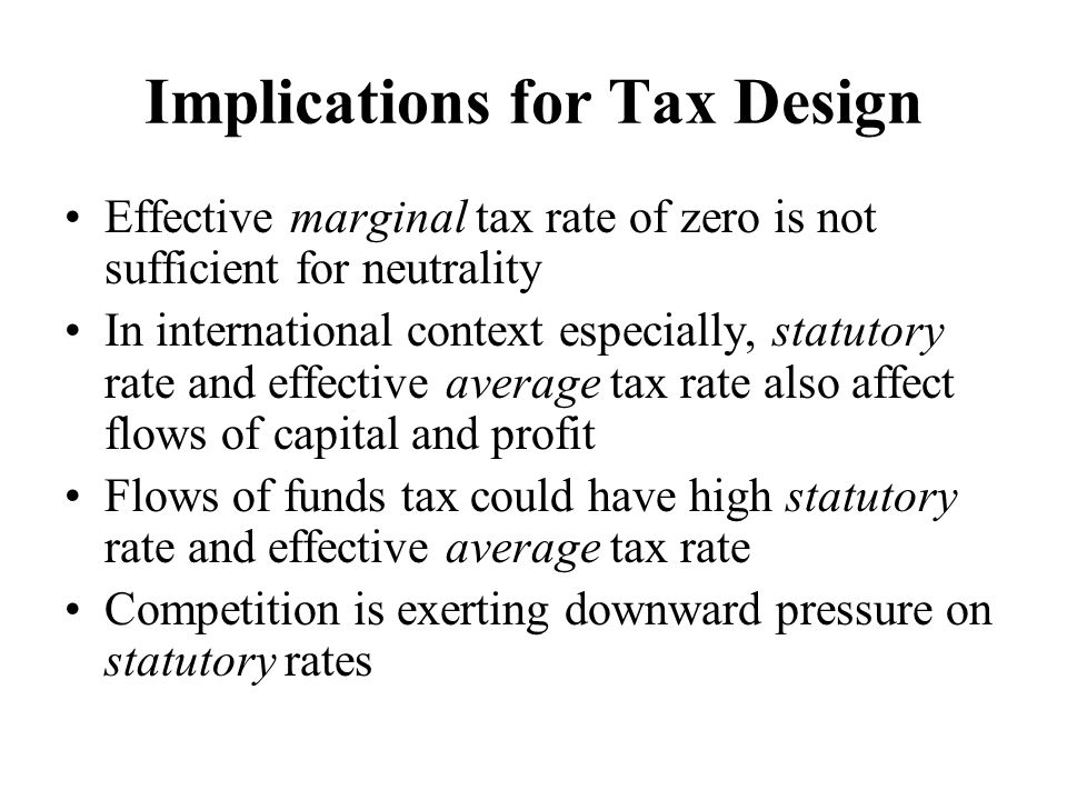 Implications for Tax Design Effective marginal tax rate of zero is not sufficient for neutrality In international context especially, statutory rate and effective average tax rate also affect flows of capital and profit Flows of funds tax could have high statutory rate and effective average tax rate Competition is exerting downward pressure on statutory rates