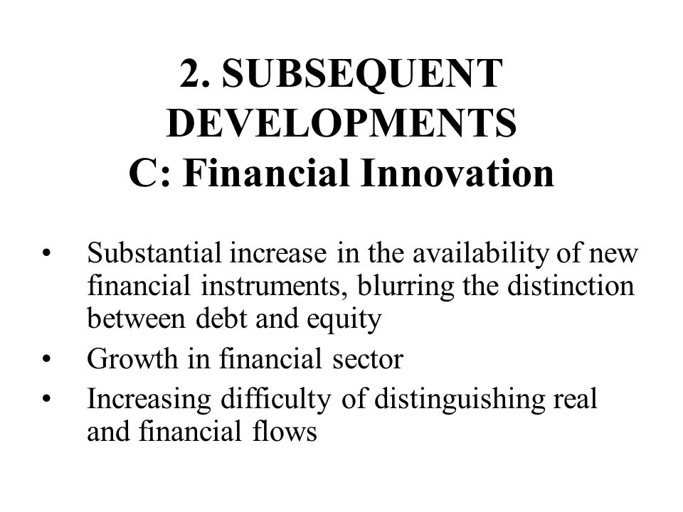 2. SUBSEQUENT DEVELOPMENTS C: Financial Innovation Substantial increase in the availability of new financial instruments, blurring the distinction bet