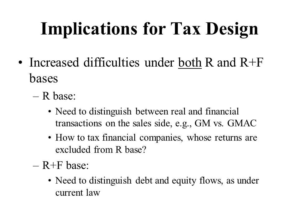 Implications for Tax Design Increased difficulties under both R and R+F bases –R base: Need to distinguish between real and financial transactions on the sales side, e.g., GM vs.