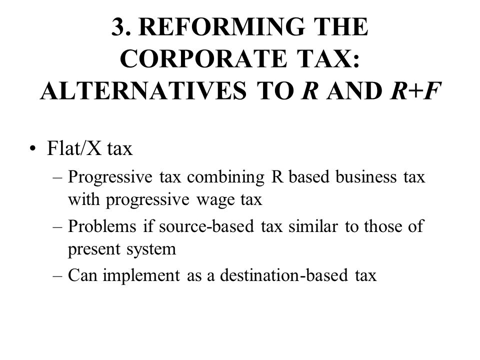 3. REFORMING THE CORPORATE TAX: ALTERNATIVES TO R AND R+F Flat/X tax –Progressive tax combining R based business tax with progressive wage tax –Proble