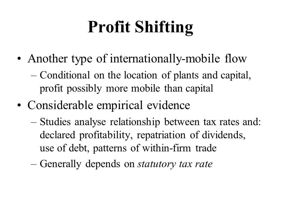 Profit Shifting Another type of internationally-mobile flow –Conditional on the location of plants and capital, profit possibly more mobile than capital Considerable empirical evidence –Studies analyse relationship between tax rates and: declared profitability, repatriation of dividends, use of debt, patterns of within-firm trade –Generally depends on statutory tax rate