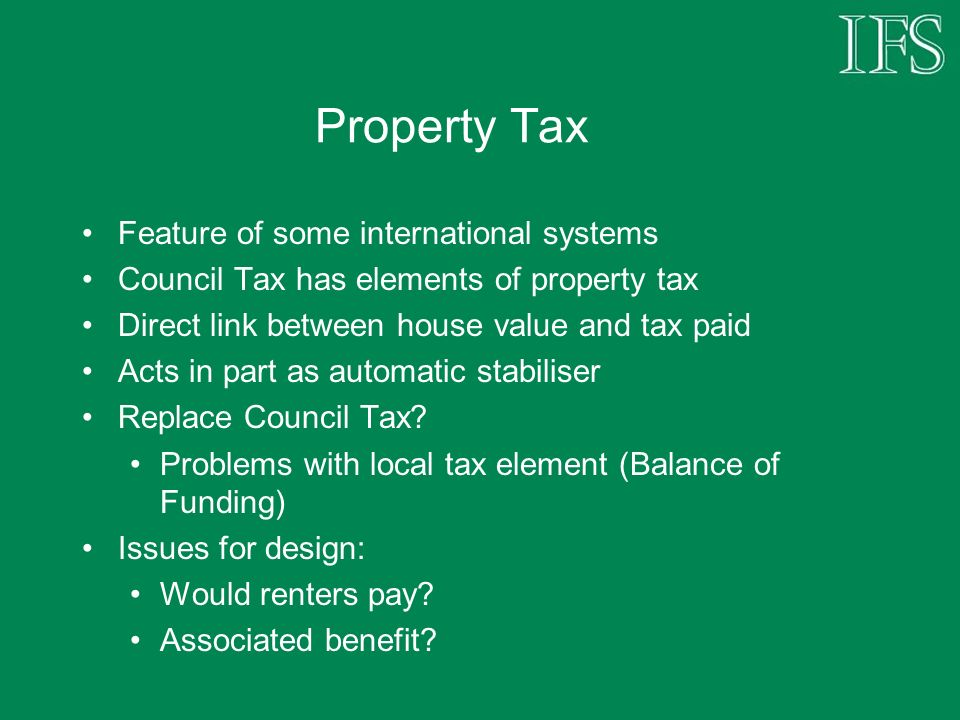 Property Tax Feature of some international systems Council Tax has elements of property tax Direct link between house value and tax paid Acts in part as automatic stabiliser Replace Council Tax.