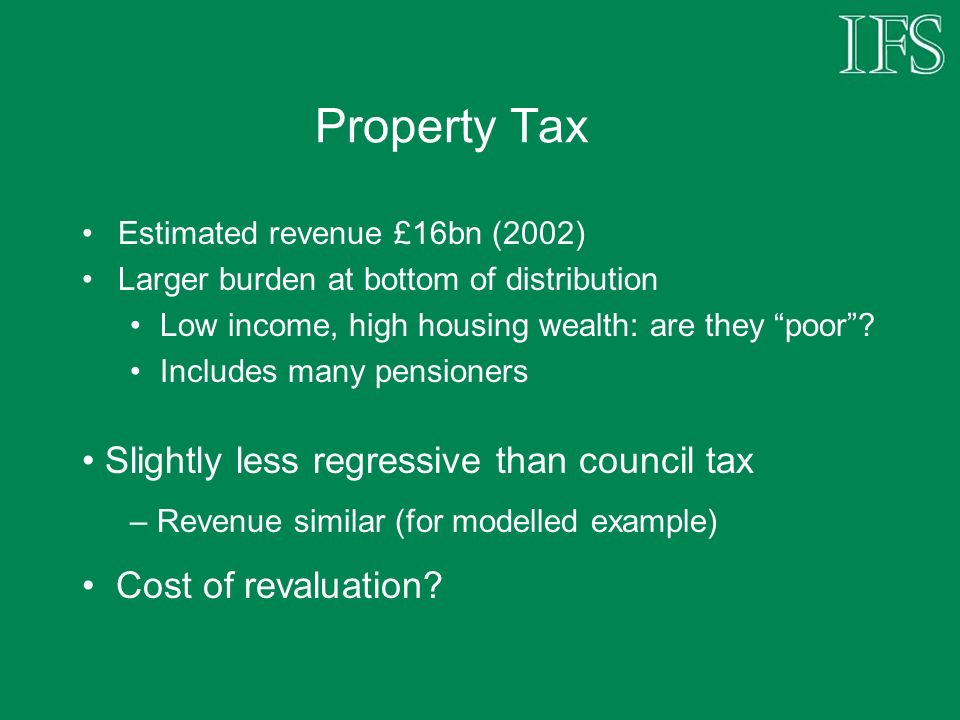 Property Tax Estimated revenue £16bn (2002) Larger burden at bottom of distribution Low income, high housing wealth: are they poor.