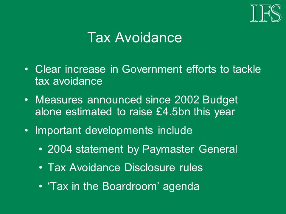 Tax Avoidance Clear increase in Government efforts to tackle tax avoidance Measures announced since 2002 Budget alone estimated to raise £4.5bn this year Important developments include 2004 statement by Paymaster General Tax Avoidance Disclosure rules Tax in the Boardroom agenda