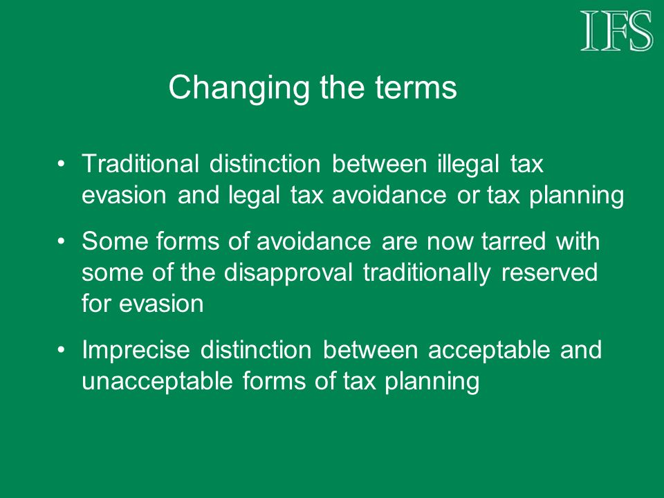 Changing the terms Traditional distinction between illegal tax evasion and legal tax avoidance or tax planning Some forms of avoidance are now tarred with some of the disapproval traditionally reserved for evasion Imprecise distinction between acceptable and unacceptable forms of tax planning