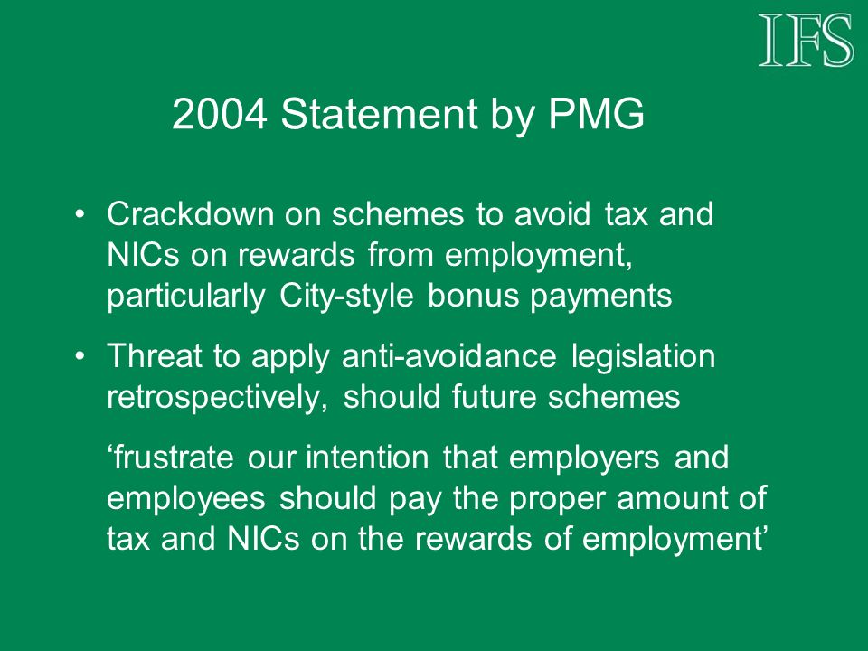 2004 Statement by PMG Crackdown on schemes to avoid tax and NICs on rewards from employment, particularly City-style bonus payments Threat to apply an