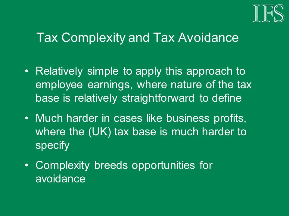 Tax Complexity and Tax Avoidance Relatively simple to apply this approach to employee earnings, where nature of the tax base is relatively straightforward to define Much harder in cases like business profits, where the (UK) tax base is much harder to specify Complexity breeds opportunities for avoidance