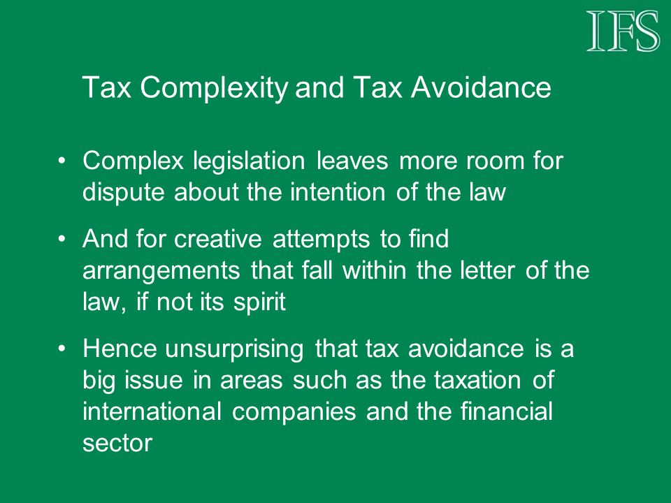 Tax Complexity and Tax Avoidance Complex legislation leaves more room for dispute about the intention of the law And for creative attempts to find arrangements that fall within the letter of the law, if not its spirit Hence unsurprising that tax avoidance is a big issue in areas such as the taxation of international companies and the financial sector
