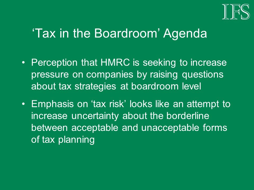 Tax in the Boardroom Agenda Perception that HMRC is seeking to increase pressure on companies by raising questions about tax strategies at boardroom level Emphasis on tax risk looks like an attempt to increase uncertainty about the borderline between acceptable and unacceptable forms of tax planning