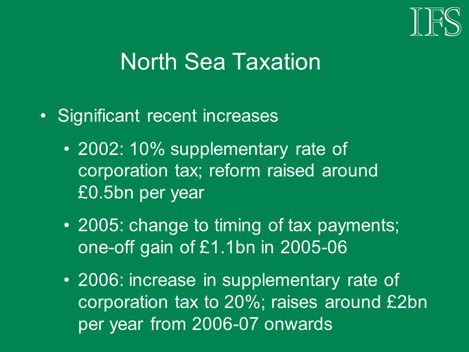 North Sea Taxation Significant recent increases 2002: 10% supplementary rate of corporation tax; reform raised around £0.5bn per year 2005: change to timing of tax payments; one-off gain of £1.1bn in : increase in supplementary rate of corporation tax to 20%; raises around £2bn per year from onwards