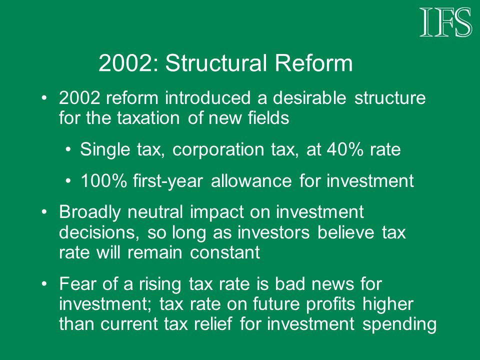 2002: Structural Reform 2002 reform introduced a desirable structure for the taxation of new fields Single tax, corporation tax, at 40% rate 100% firs
