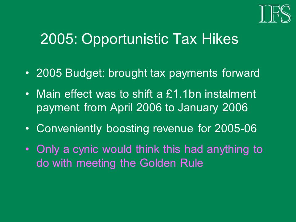 2005: Opportunistic Tax Hikes 2005 Budget: brought tax payments forward Main effect was to shift a £1.1bn instalment payment from April 2006 to January 2006 Conveniently boosting revenue for Only a cynic would think this had anything to do with meeting the Golden Rule