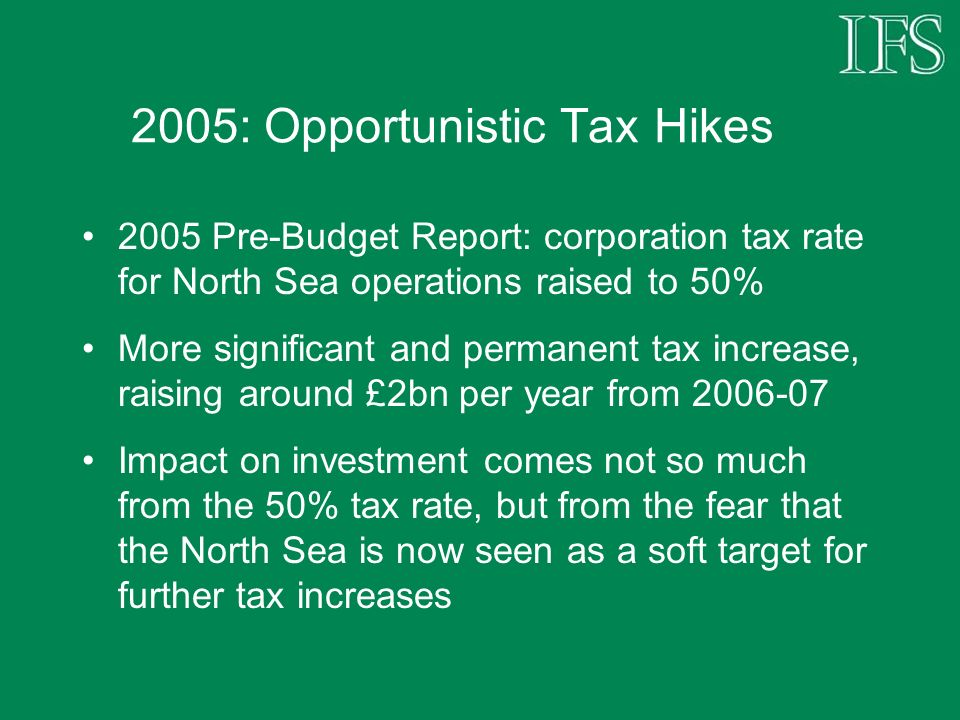2005: Opportunistic Tax Hikes 2005 Pre-Budget Report: corporation tax rate for North Sea operations raised to 50% More significant and permanent tax i