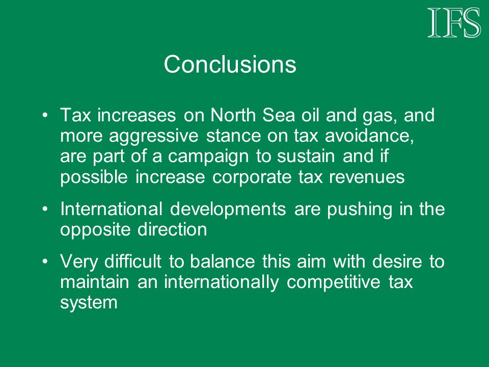 Conclusions Tax increases on North Sea oil and gas, and more aggressive stance on tax avoidance, are part of a campaign to sustain and if possible increase corporate tax revenues International developments are pushing in the opposite direction Very difficult to balance this aim with desire to maintain an internationally competitive tax system
