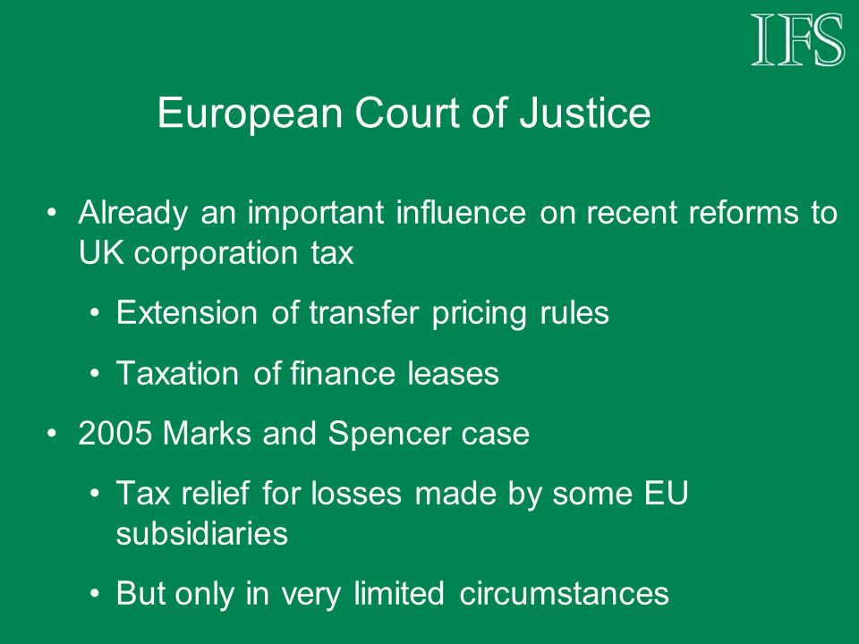 European Court of Justice Already an important influence on recent reforms to UK corporation tax Extension of transfer pricing rules Taxation of finance leases 2005 Marks and Spencer case Tax relief for losses made by some EU subsidiaries But only in very limited circumstances