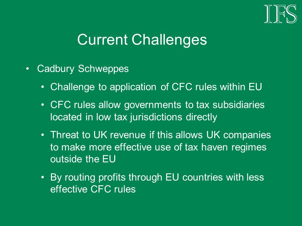Current Challenges Cadbury Schweppes Challenge to application of CFC rules within EU CFC rules allow governments to tax subsidiaries located in low tax jurisdictions directly Threat to UK revenue if this allows UK companies to make more effective use of tax haven regimes outside the EU By routing profits through EU countries with less effective CFC rules