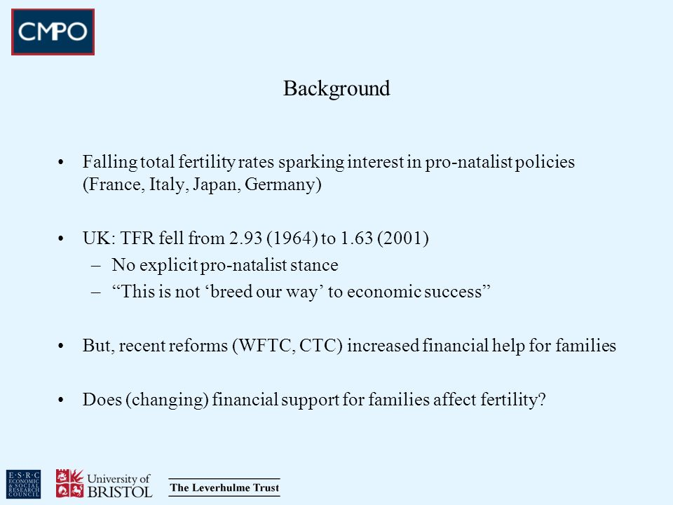 Background Falling total fertility rates sparking interest in pro-natalist policies (France, Italy, Japan, Germany) UK: TFR fell from 2.93 (1964) to 1.63 (2001) –No explicit pro-natalist stance –This is not breed our way to economic success But, recent reforms (WFTC, CTC) increased financial help for families Does (changing) financial support for families affect fertility