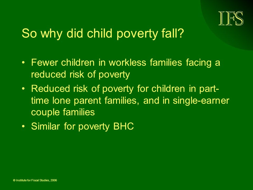 © Institute for Fiscal Studies, 2006 So why did child poverty fall.