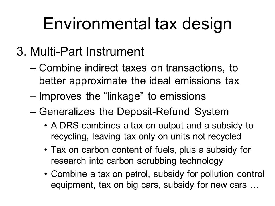 Environmental tax design 3. Multi-Part Instrument –Combine indirect taxes on transactions, to better approximate the ideal emissions tax –Improves the
