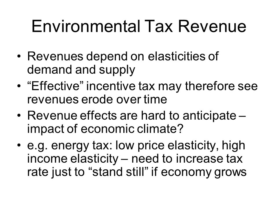 Environmental Tax Revenue Revenues depend on elasticities of demand and supply Effective incentive tax may therefore see revenues erode over time Reve