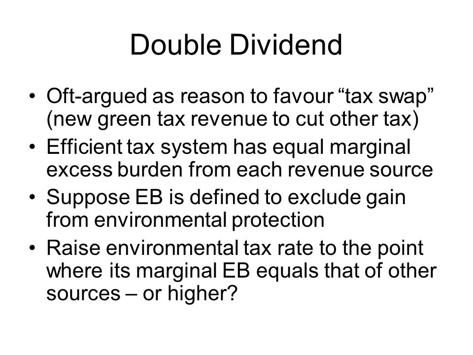 Double Dividend Oft-argued as reason to favour tax swap (new green tax revenue to cut other tax) Efficient tax system has equal marginal excess burden