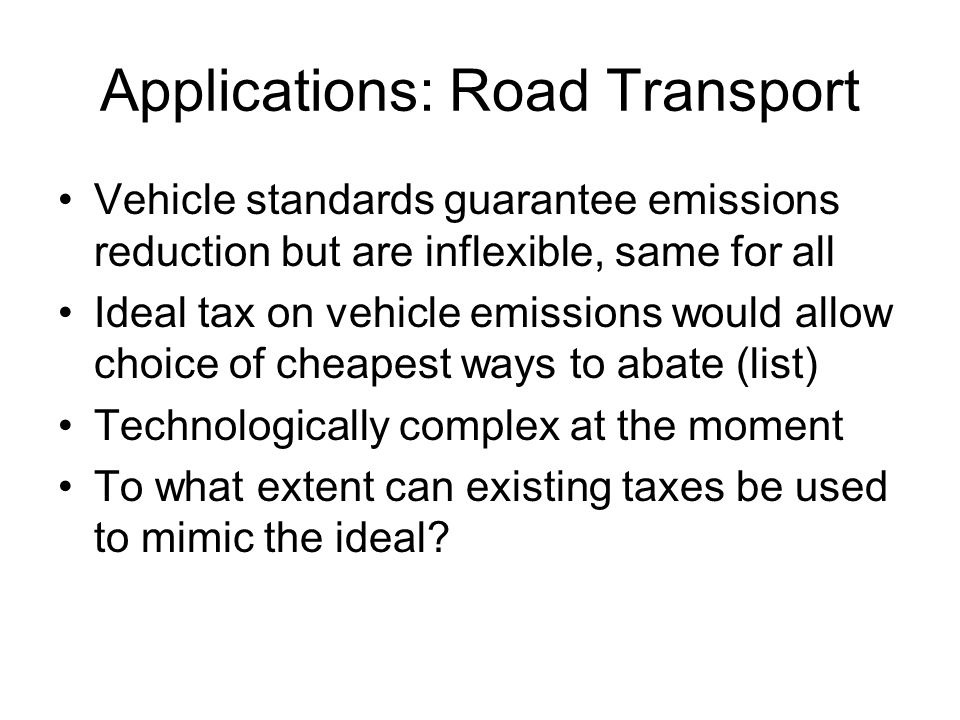 Applications: Road Transport Vehicle standards guarantee emissions reduction but are inflexible, same for all Ideal tax on vehicle emissions would all