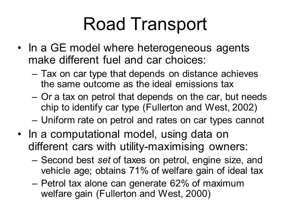 Road Transport In a GE model where heterogeneous agents make different fuel and car choices: –Tax on car type that depends on distance achieves the sa