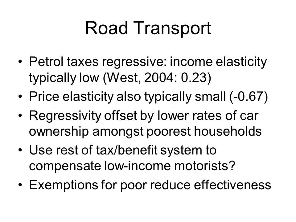 Road Transport Petrol taxes regressive: income elasticity typically low (West, 2004: 0.23) Price elasticity also typically small (-0.67) Regressivity