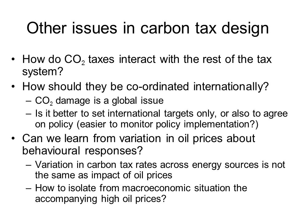Other issues in carbon tax design How do CO 2 taxes interact with the rest of the tax system? How should they be co-ordinated internationally? –CO 2 d