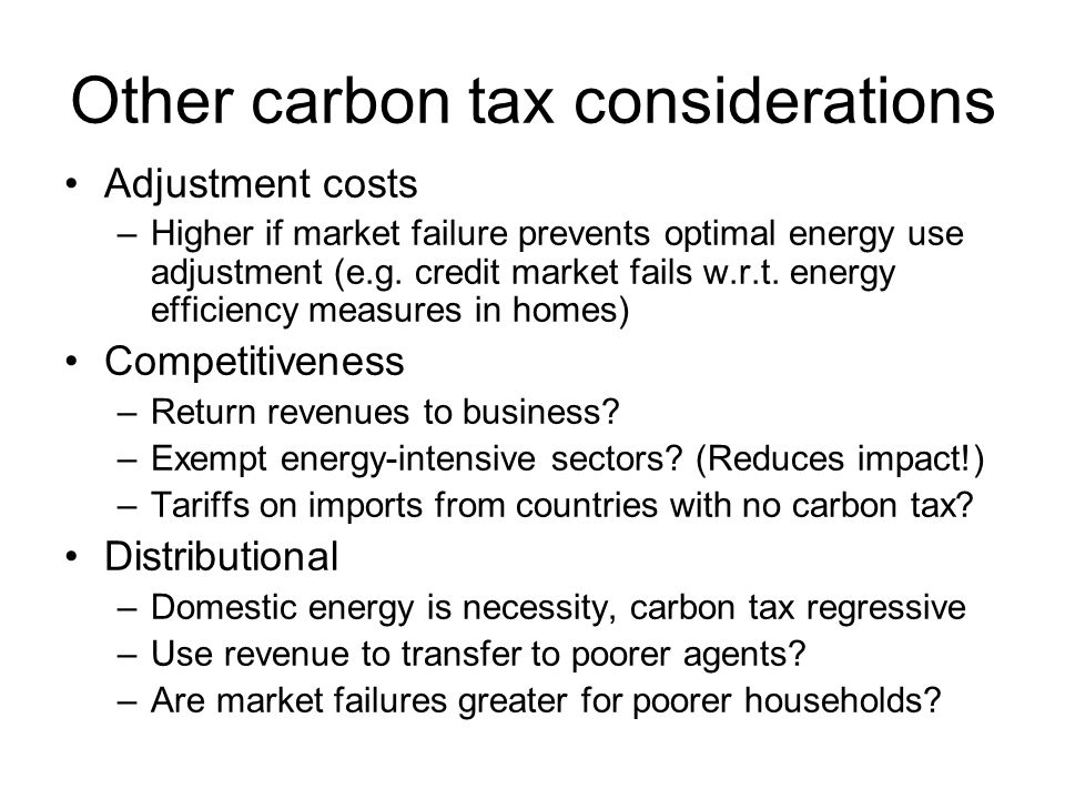 Other carbon tax considerations Adjustment costs –Higher if market failure prevents optimal energy use adjustment (e.g. credit market fails w.r.t. ene