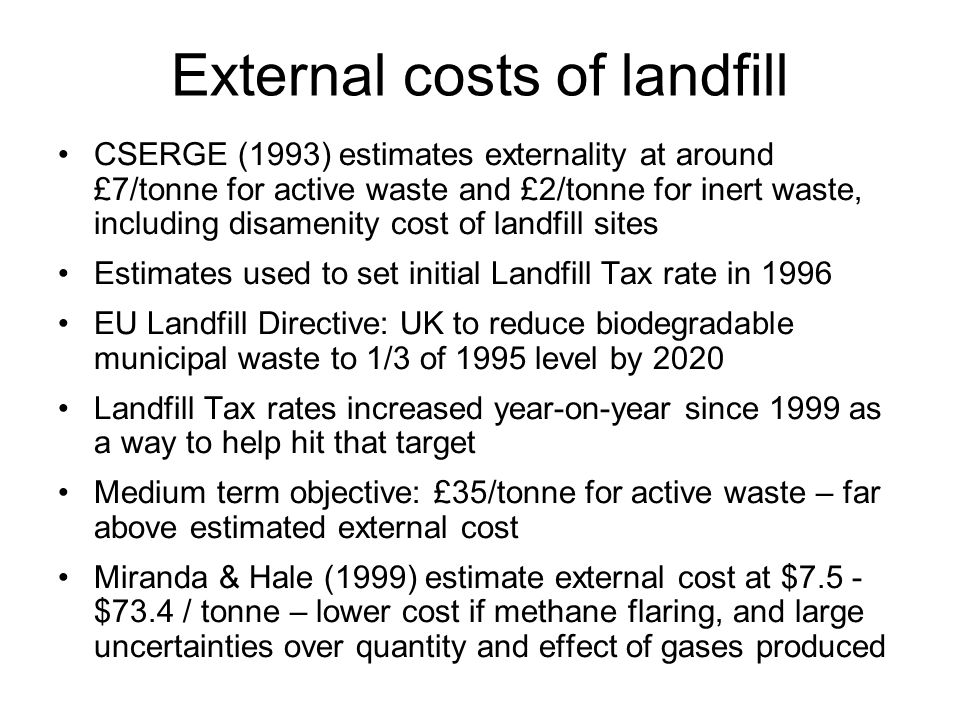 External costs of landfill CSERGE (1993) estimates externality at around £7/tonne for active waste and £2/tonne for inert waste, including disamenity
