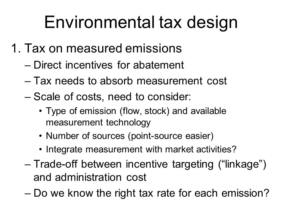 Environmental tax design 1. Tax on measured emissions –Direct incentives for abatement –Tax needs to absorb measurement cost –Scale of costs, need to